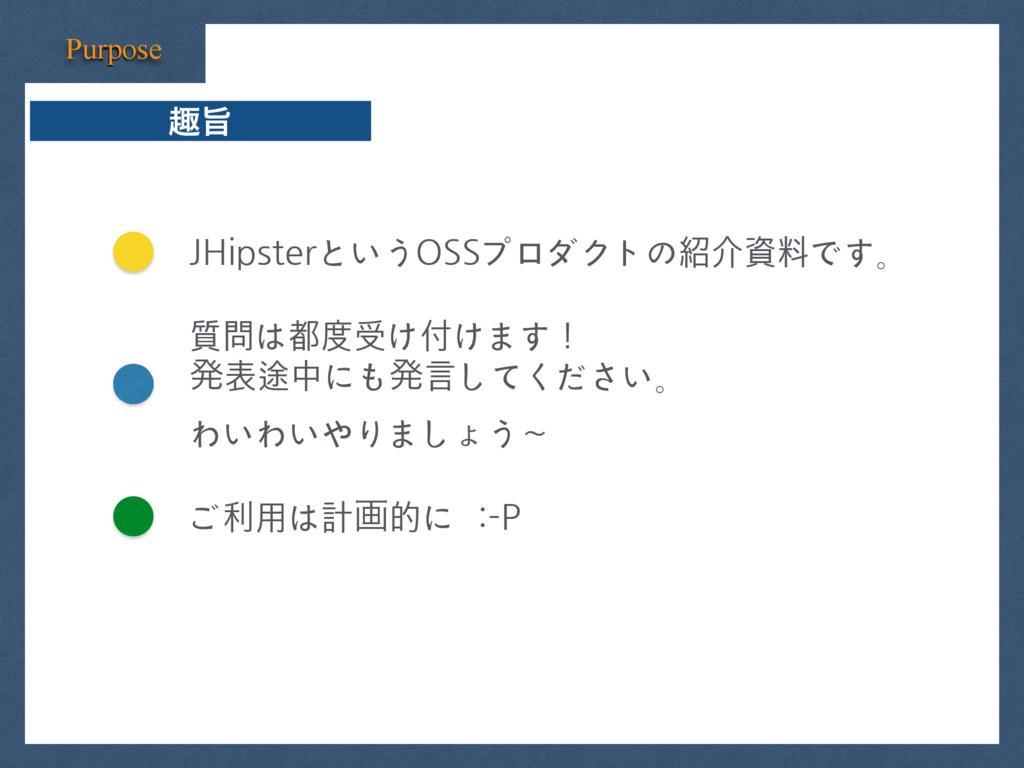JHipsterというOSSプロダクトの紹介資料です。 Purpose झࢫ 質問は都度受け付...