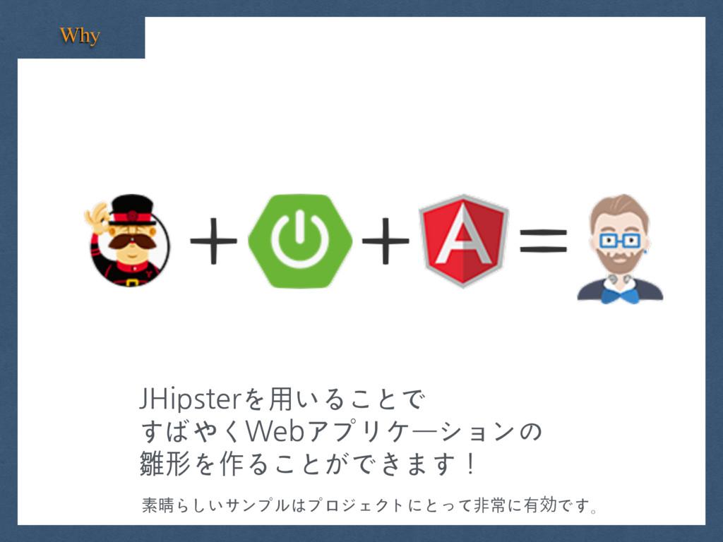 Why JHipsterを⽤いることで すばやくWebアプリケーションの 雛形を作ることができ...