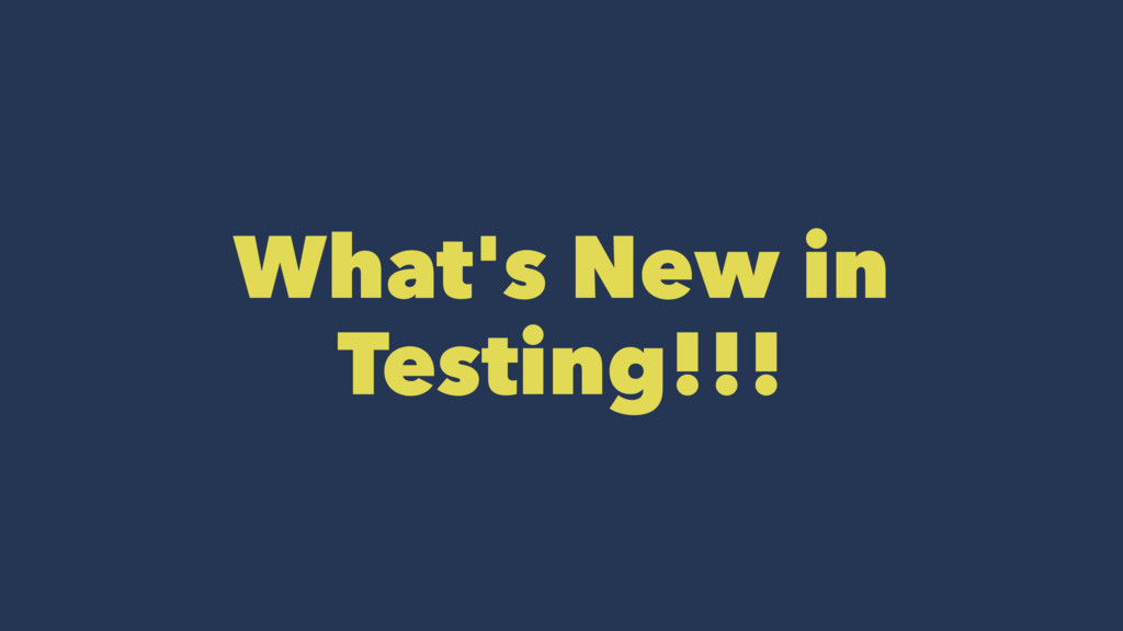 What's New in Testing!!!