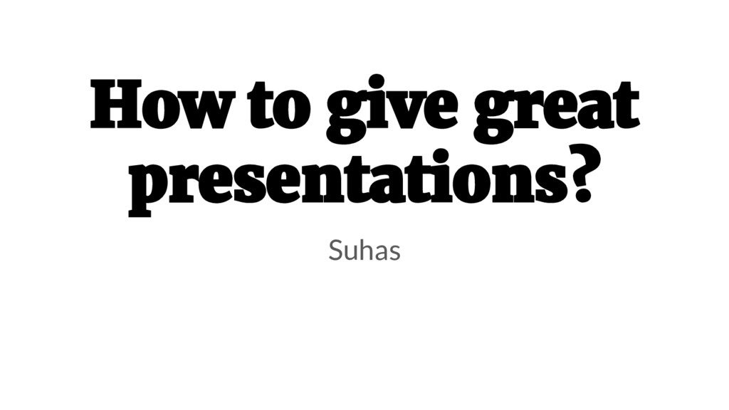 How to give great presentations? Suhas