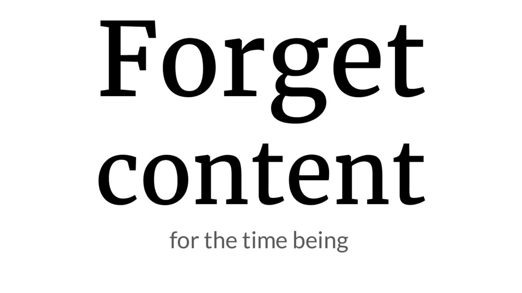 Forget content for the time being
