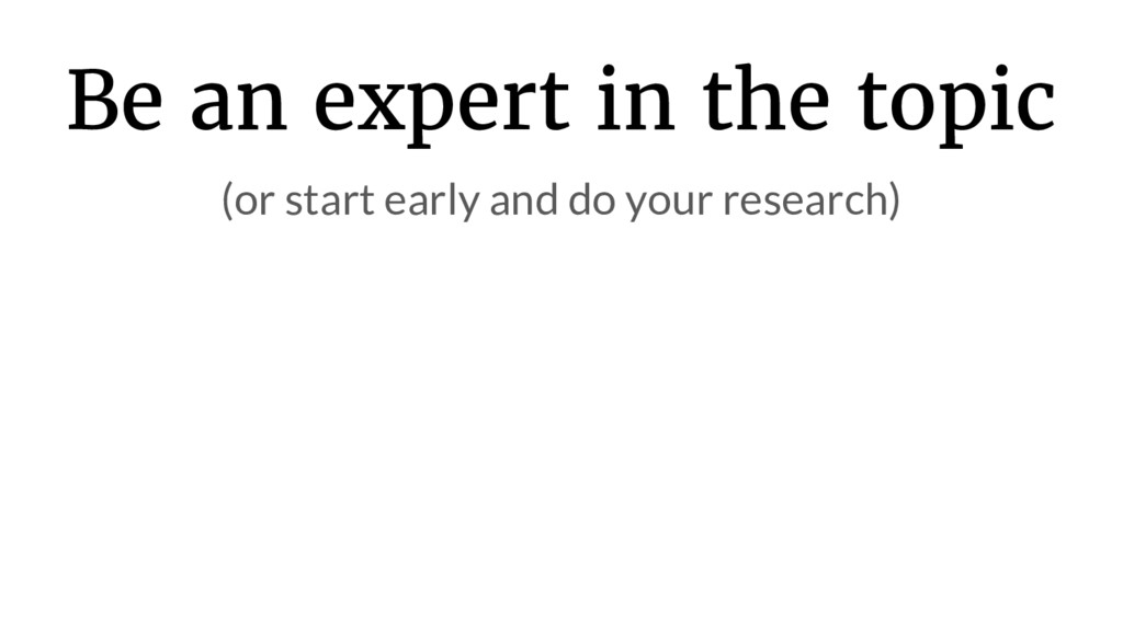 Be an expert in the topic (or start early and d...