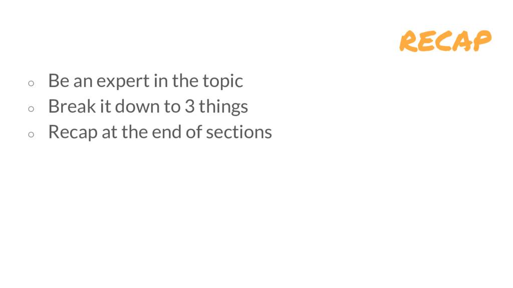 recap ○ Be an expert in the topic ○ Break it do...