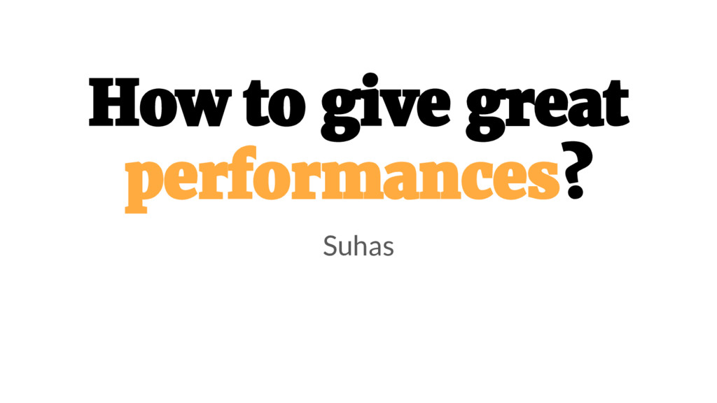 How to give great performances? Suhas