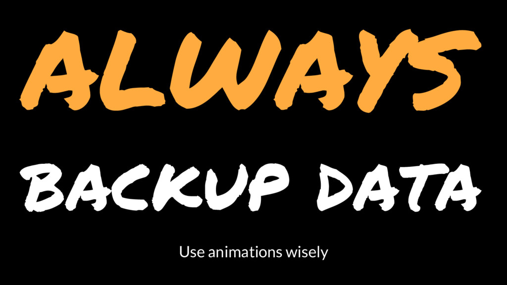ALWAYS backup data Use animations wisely