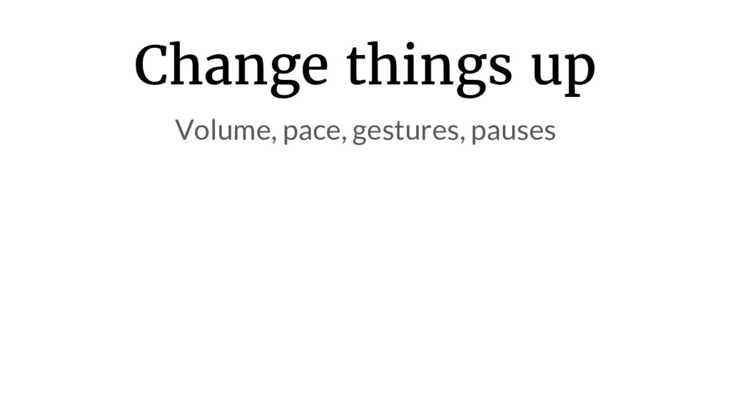 Change things up Volume, pace, gestures, pauses