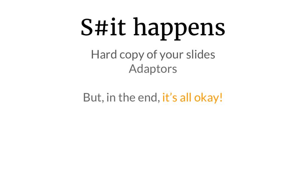 S#it happens Hard copy of your slides Adaptors ...