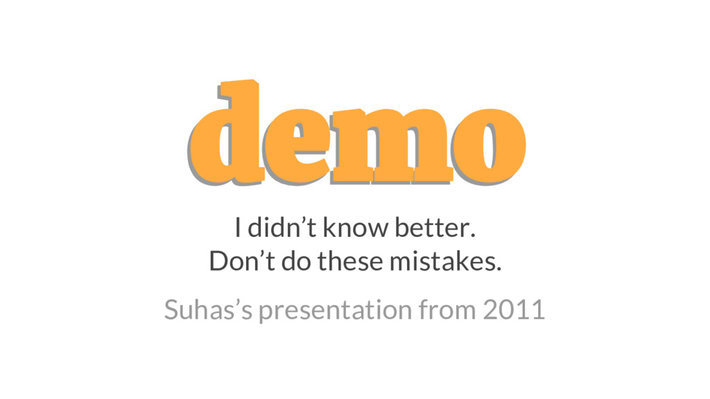 demo demo I didn't know better. Don't do these ...