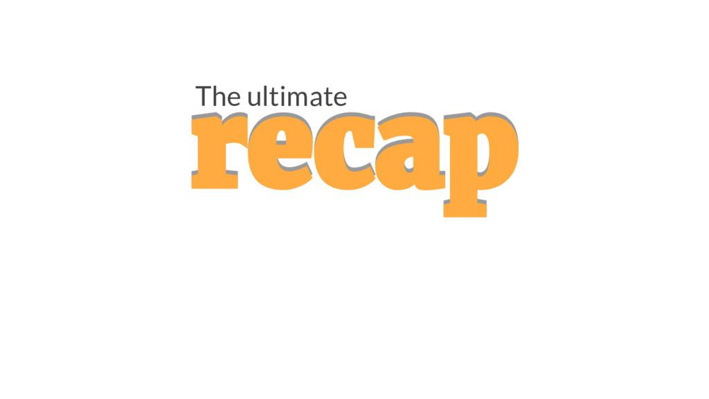 recap recap The ultimate