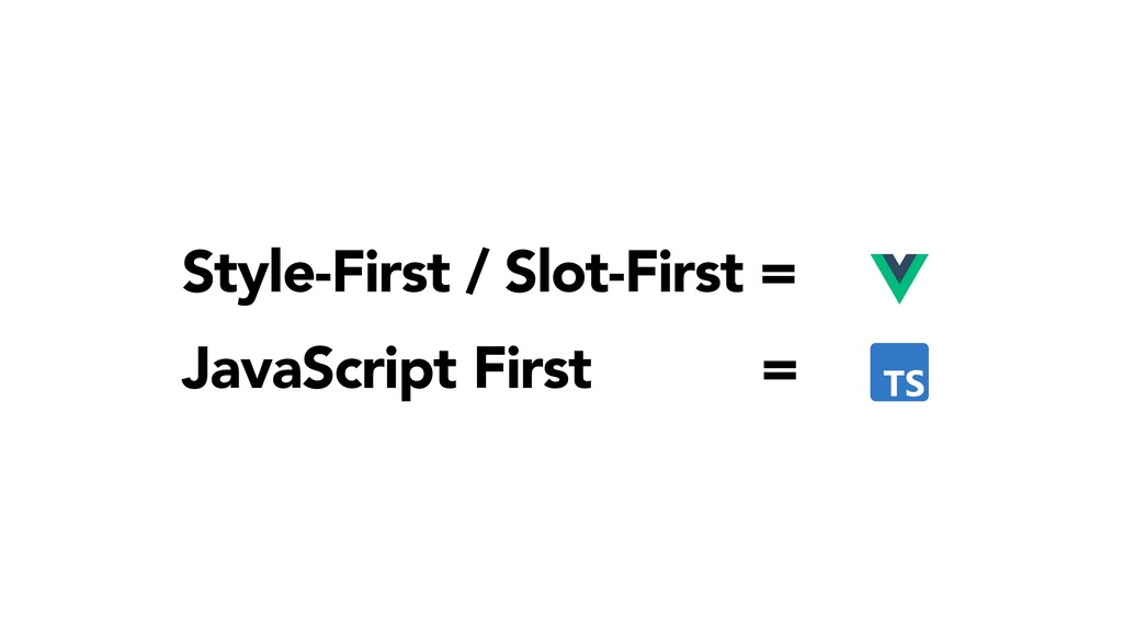 Style-First / Slot-First = JavaScript First =