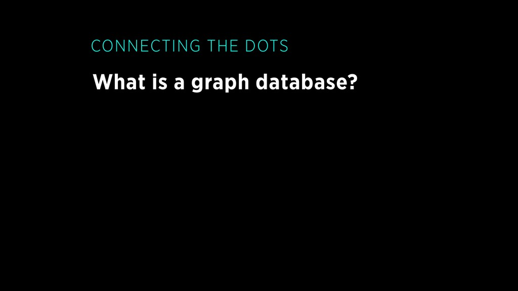 What is a graph database? CONNECTING THE DOTS