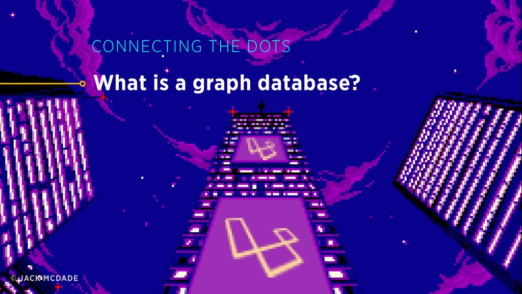 What is a graph database? CONNECTING THE DOTS ©...