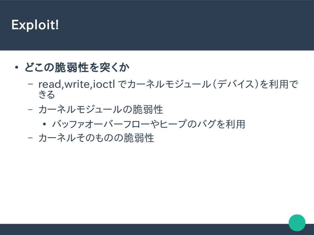 Exploit! ● どこの脆弱性を突くか – read,write,ioctl でカーネルモ...