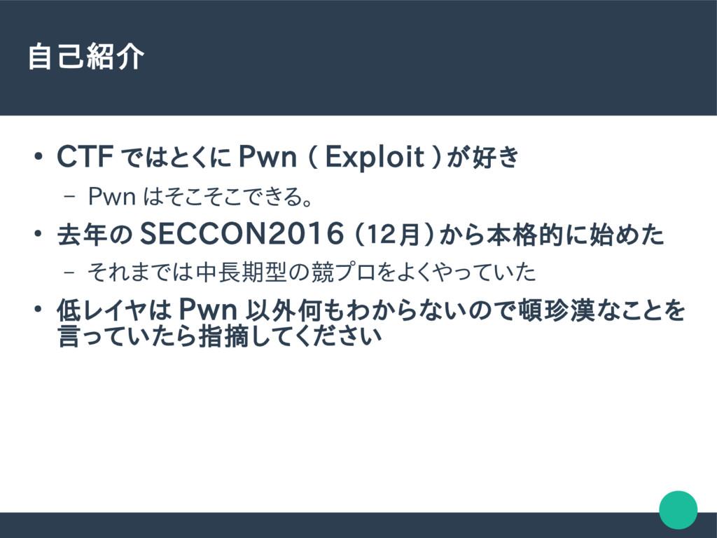 自己紹介 ● CTF ではとくに Pwn ( Exploit )が好き – Pwn はそこそこ...