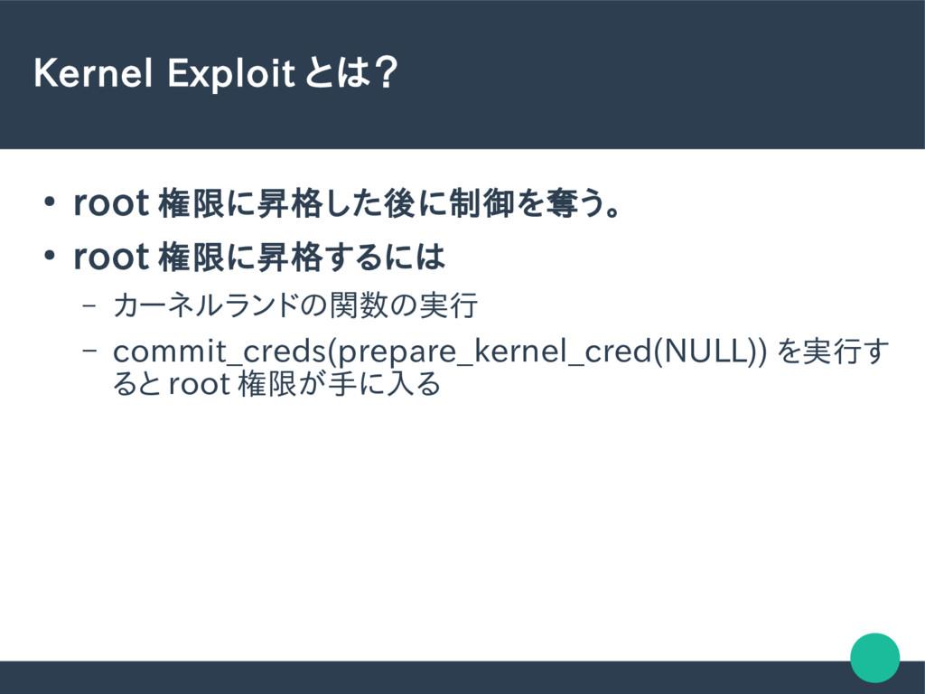 Kernel Exploit とは? ● root 権限に昇格した後に制御を奪う。 ● roo...