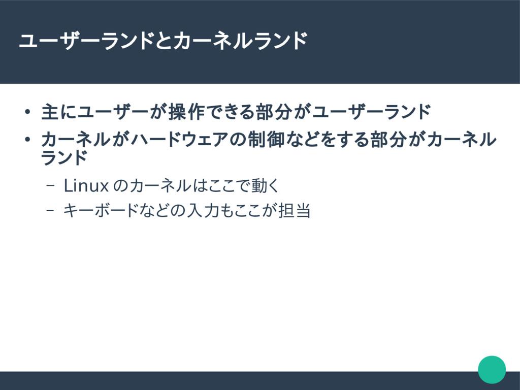 ユーザーランドとカーネルランド ● 主にユーザーが操作できる部分がユーザーランド ● カーネル...