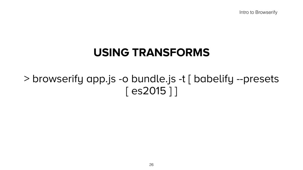 USING TRANSFORMS > browserify app.js -o bundle....