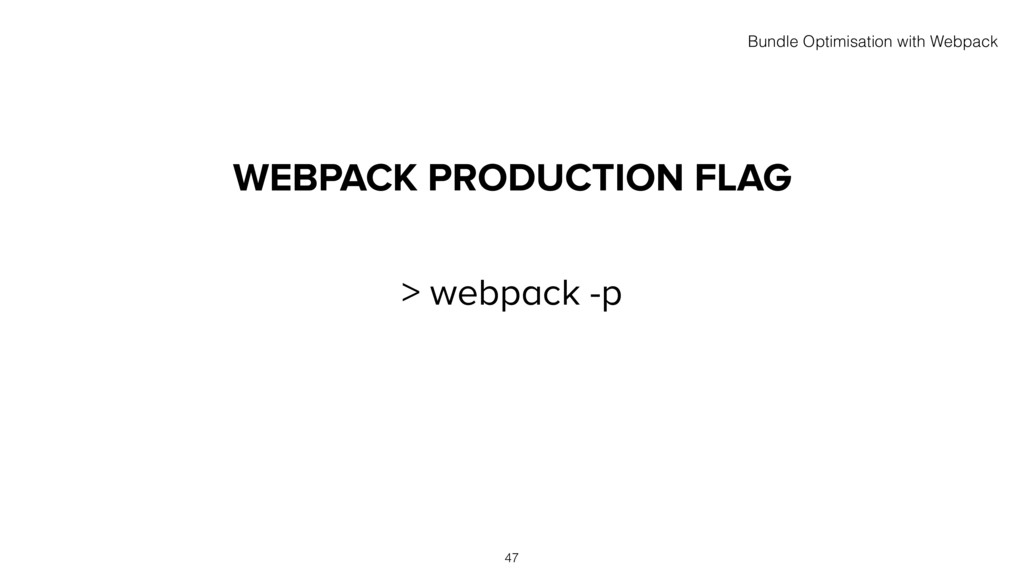 WEBPACK PRODUCTION FLAG > webpack -p 47 Bundle ...