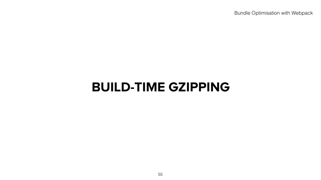 BUILD-TIME GZIPPING 55 Bundle Optimisation with...