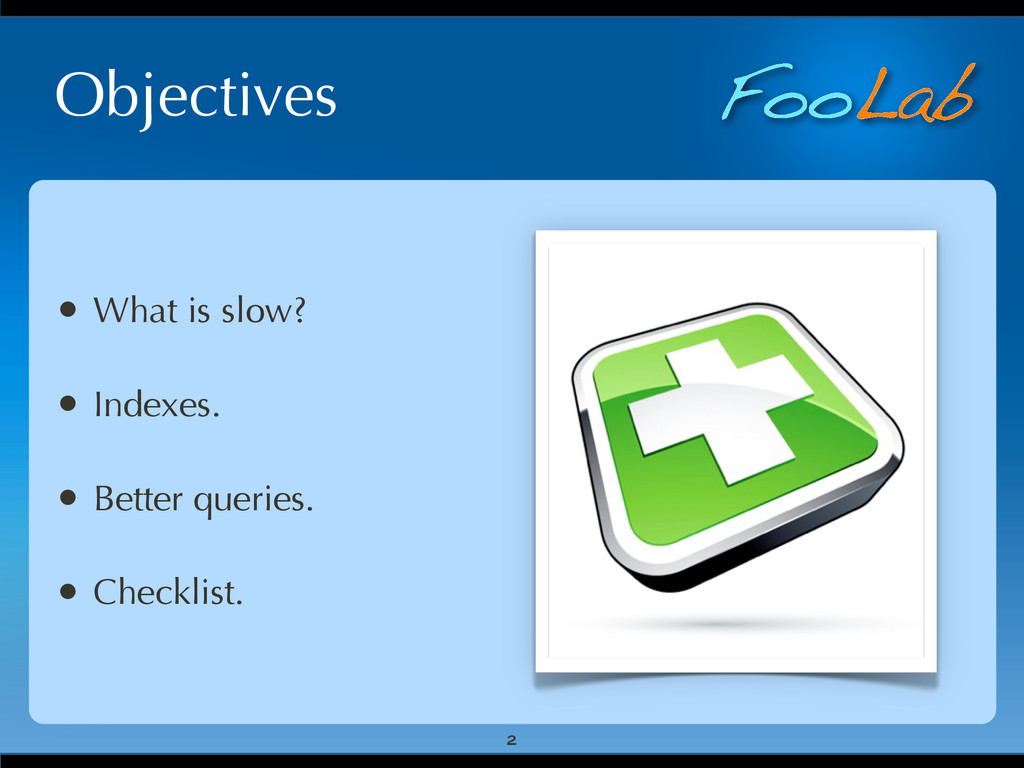 FooLab Objectives • What is slow? • Indexes. • ...
