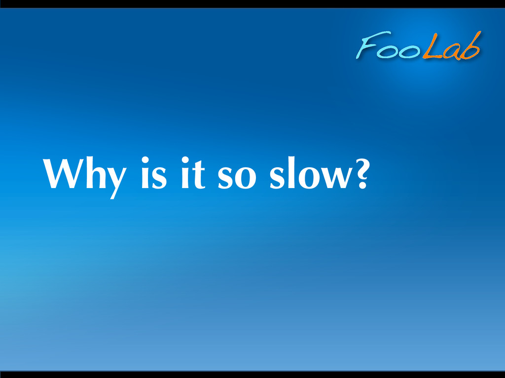 FooLab Why is it so slow?