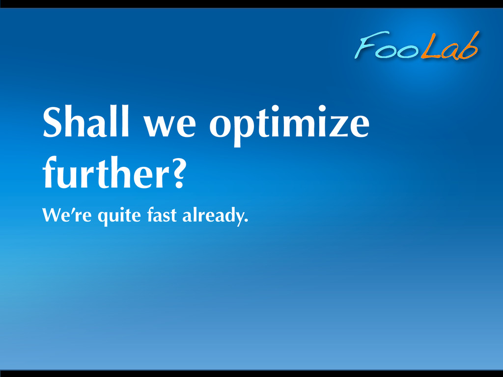 FooLab Shall we optimize further? We're quite f...