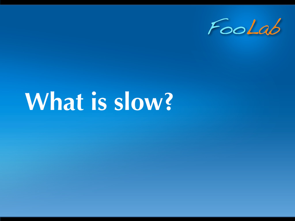 FooLab What is slow?