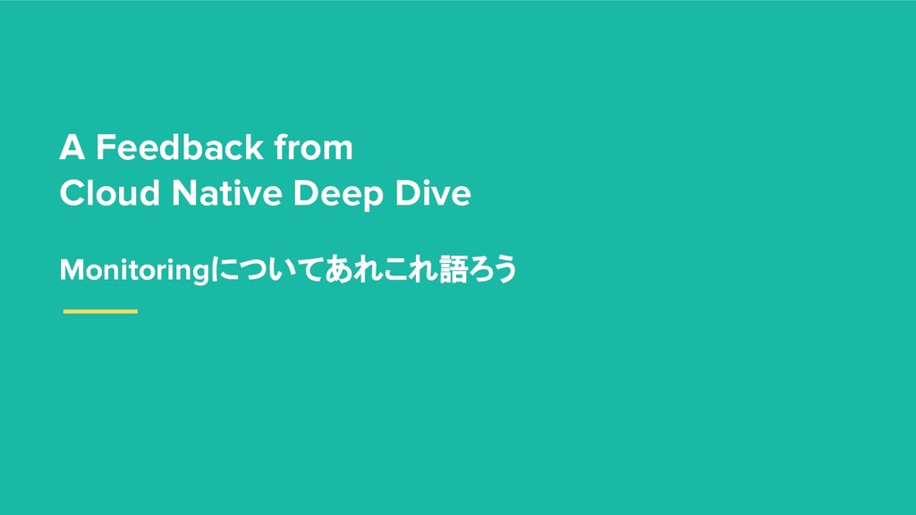 A Feedback from Cloud Native Deep Dive Monitori...