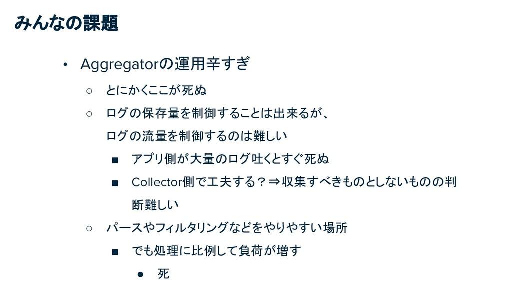みんなの課題 • Aggregatorの運用辛すぎ ○ とにかくここが死ぬ ○ ログの保存量を...