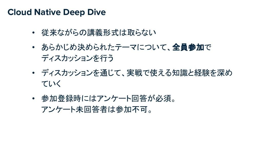 Cloud Native Deep Dive • 従来ながらの講義形式は取らない • あらかじ...