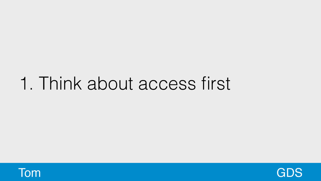 1. Think about access first GDS Tom