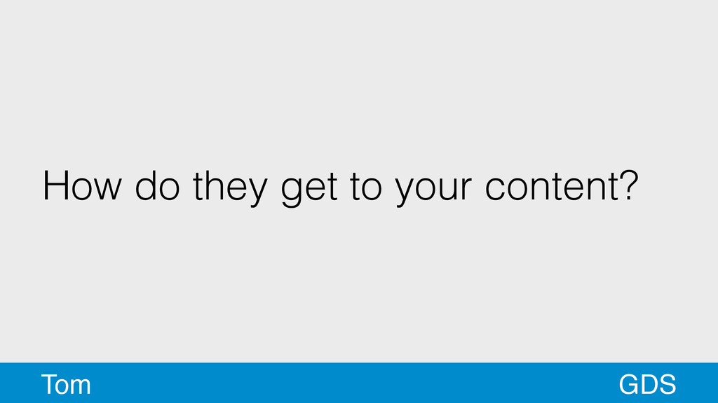 How do they get to your content? GDS Tom