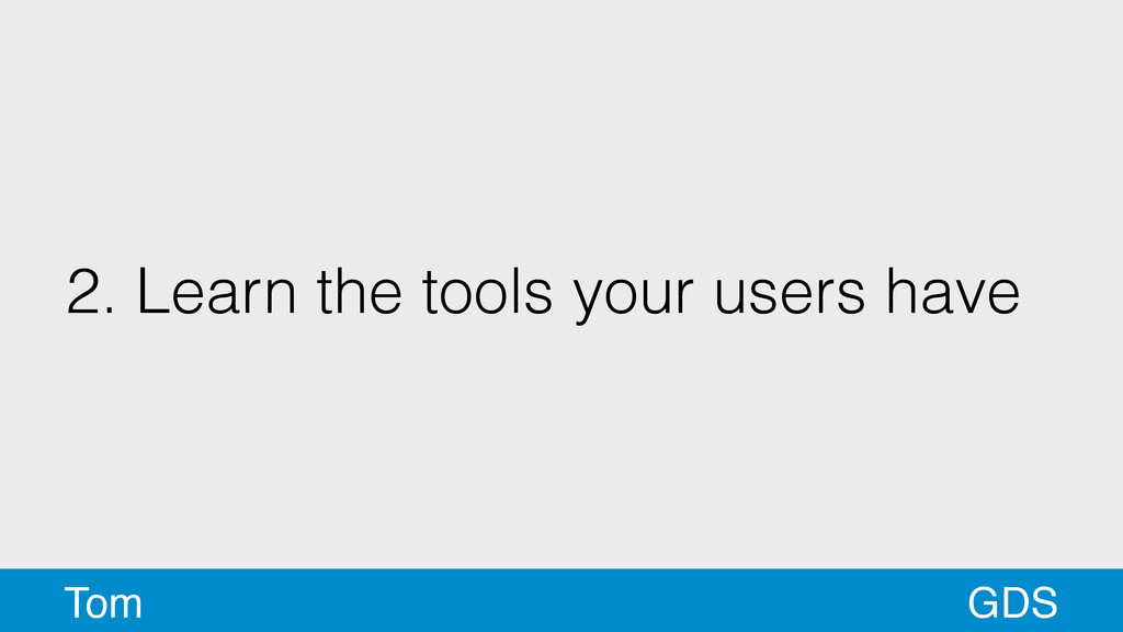 2. Learn the tools your users have GDS Tom
