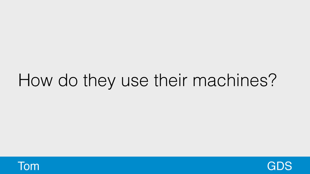 How do they use their machines? GDS Tom