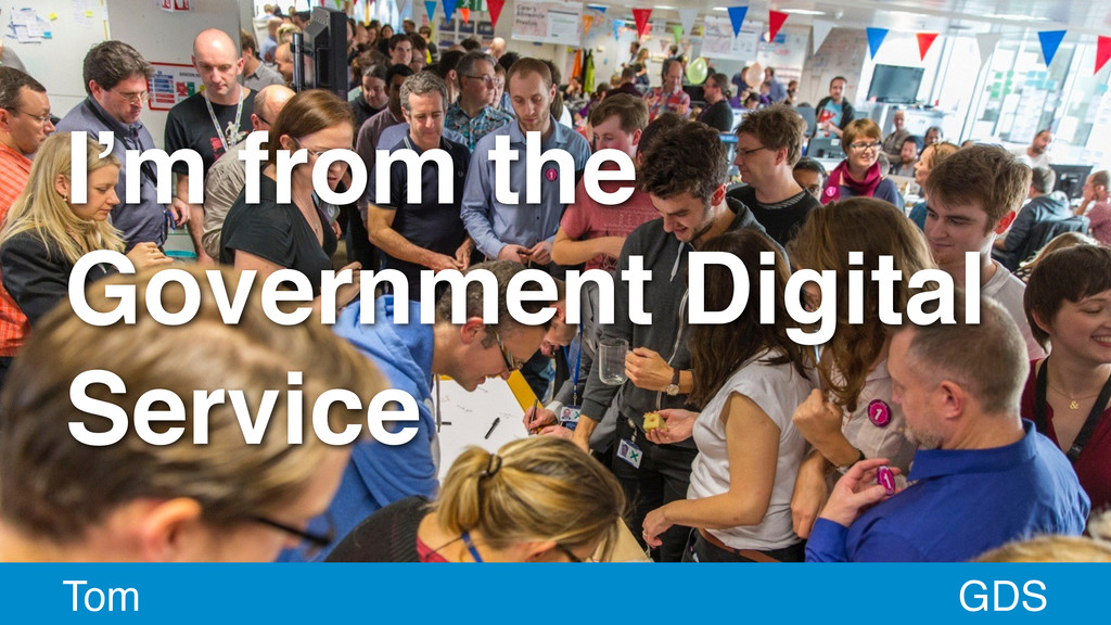 I'm from the Government Digital Service GDS Tom
