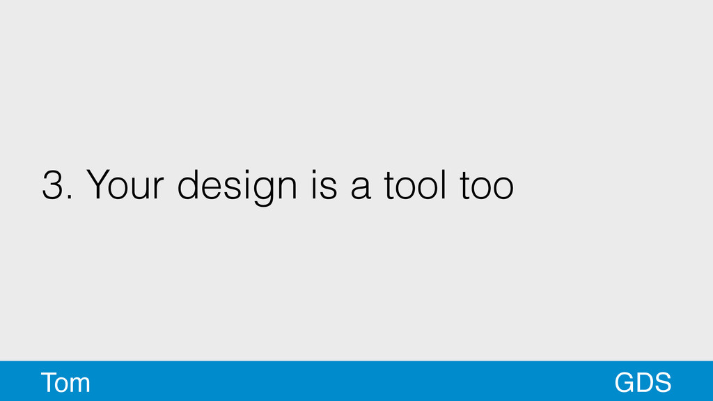 3. Your design is a tool too GDS Tom