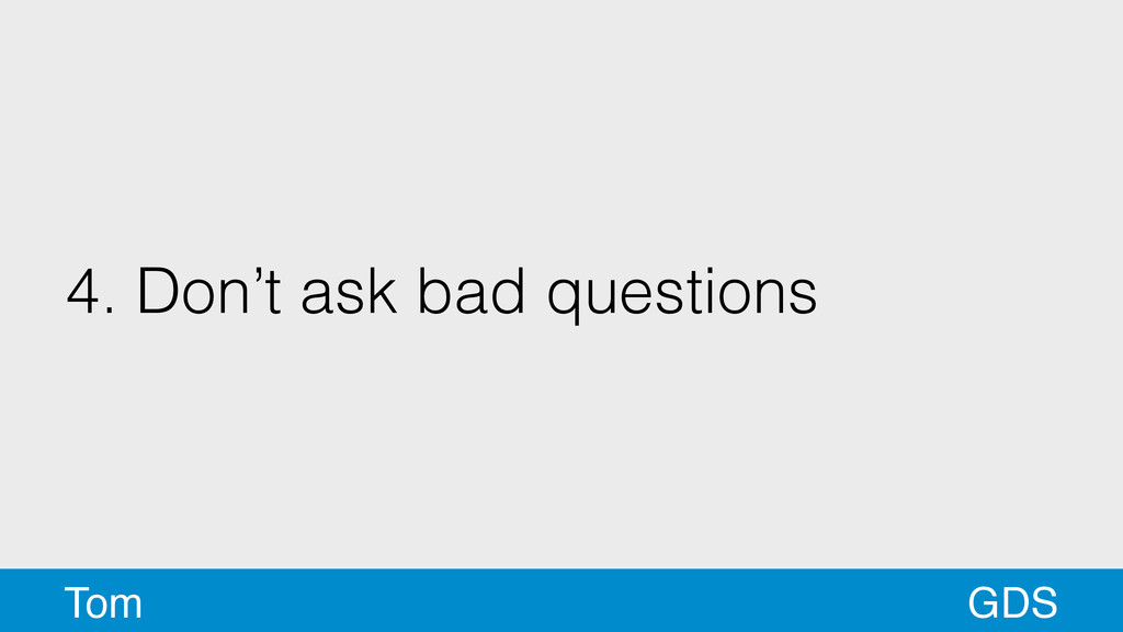 4. Don't ask bad questions GDS Tom