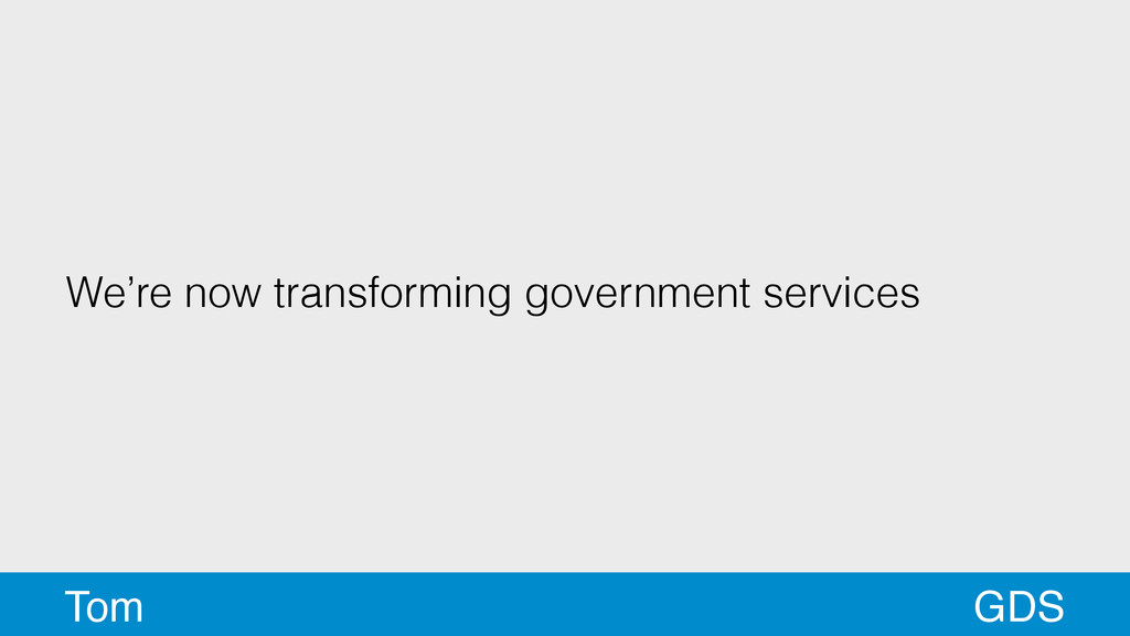 We're now transforming government services GDS ...