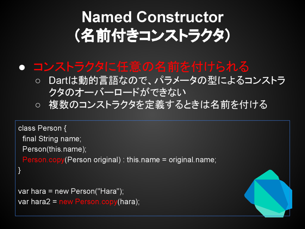 ● コンストラクタに任意の名前を付けられる ○ Dartは動的言語なので、パラメータの型による...