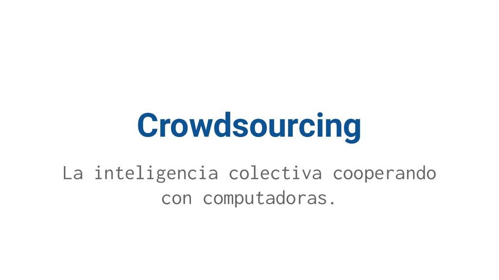 Crowdsourcing La inteligencia colectiva coopera...