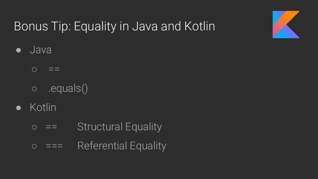 Bonus Tip: Equality in Java and Kotlin ● Java ○...