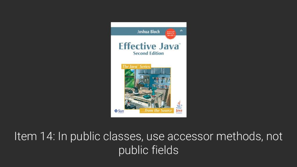 Item 14: In public classes, use accessor method...