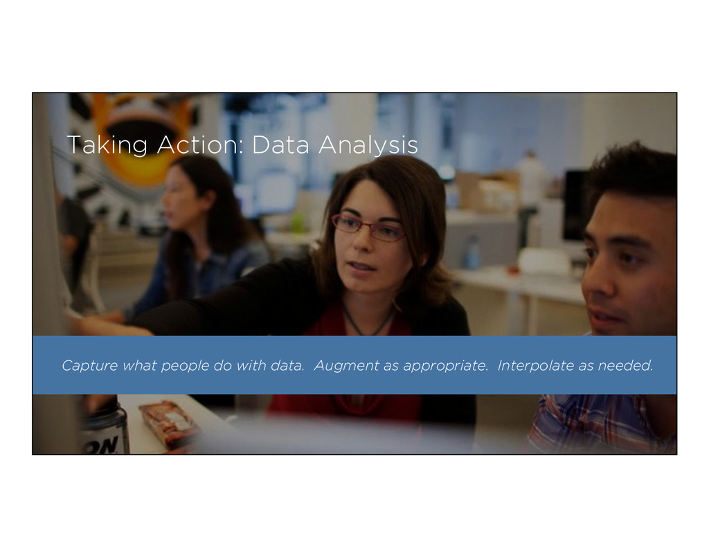 Capture what people do with data. Augment as ap...