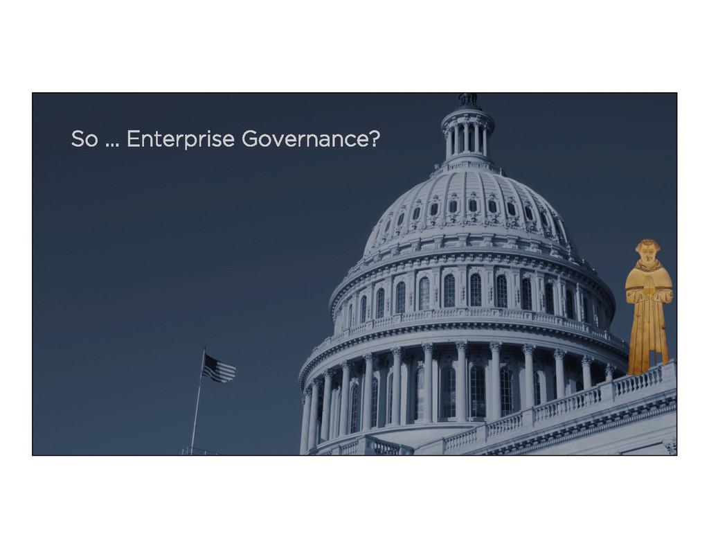 So ... Enterprise Governance?