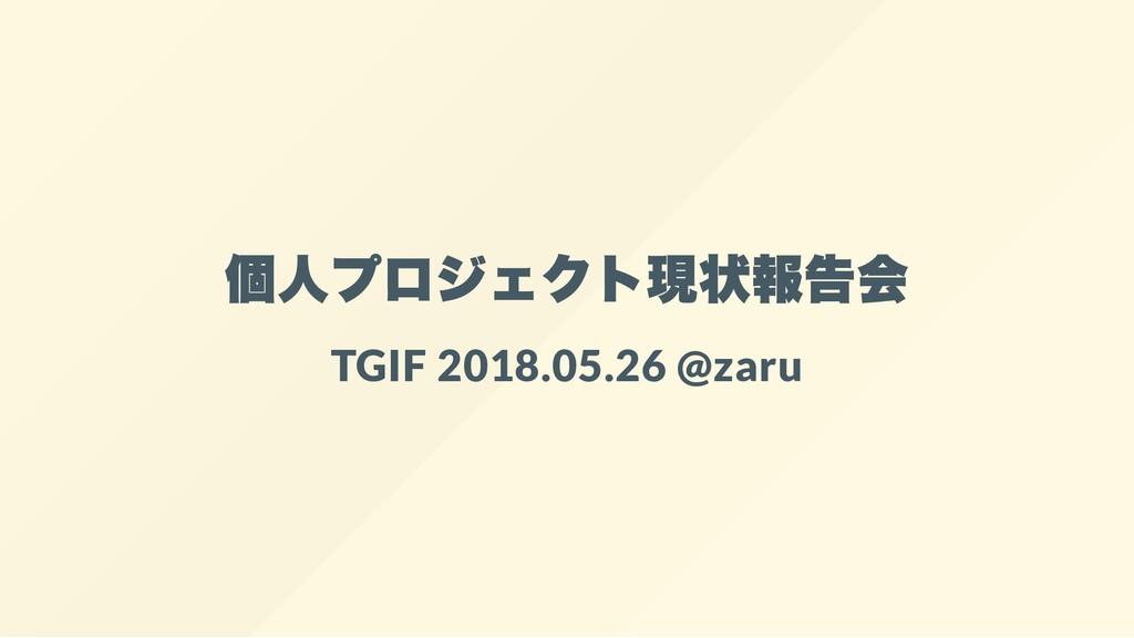 個人プロジェクト現状報告会 TGIF 2018.05.26 @zaru