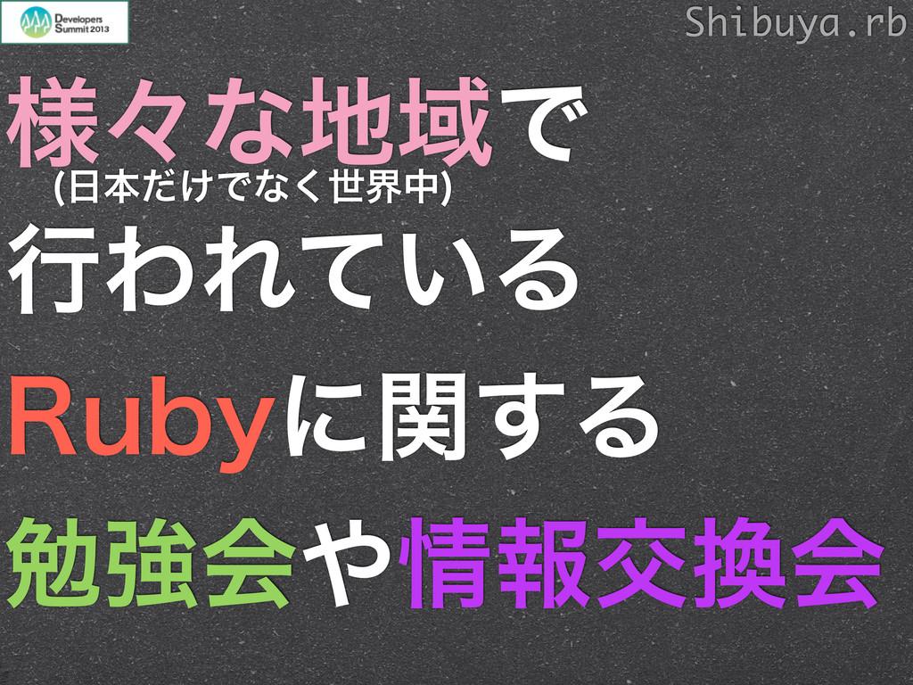 ༷ʑͳҬͰ ߦΘΕ͍ͯΔ 3VCZʹؔ͢Δ ษڧձใަձ Shibuya.rb ຊͩ...