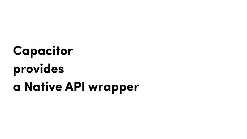 Capacitor provides a Native API wrapper