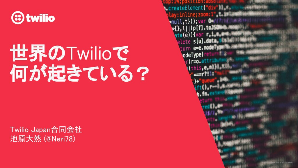 © 2019 TWILIO INC. ALL RIGHTS RESERVED. 世界のTwil...