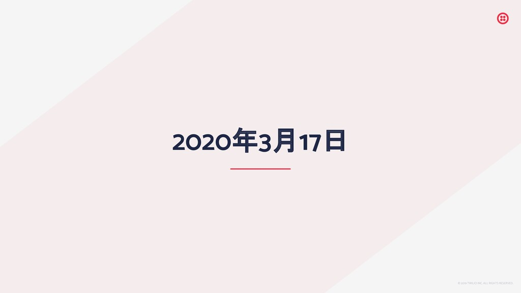 © 2019 TWILIO INC. ALL RIGHTS RESERVED. 2020年3月...