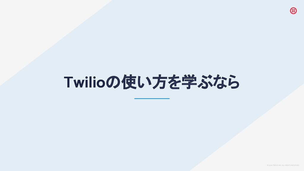 © 2019 TWILIO INC. ALL RIGHTS RESERVED. Twilioの...